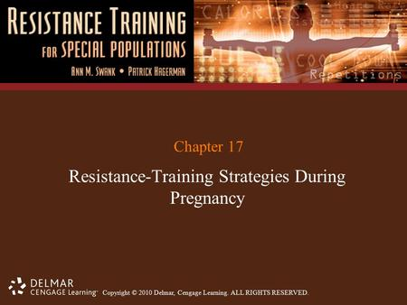 Copyright © 2010 Delmar, Cengage Learning. ALL RIGHTS RESERVED. Chapter 17 Resistance-Training Strategies During Pregnancy.