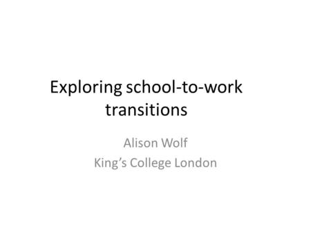 Exploring school-to-work transitions Alison Wolf King's College London.