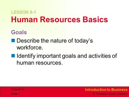 Introduction to Business © Thomson South-Western Chapter 8 Slide 1 LESSON 8-1 LESSON 8-1 Human Resources Basics Goals Describe the nature of today's workforce.