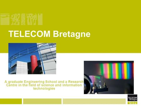 TELECOM Bretagne A graduate Engineering School and a Research Centre in the field of science and information technologies.