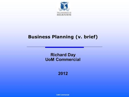 UoM Commercial Business Planning (v. brief) Richard Day UoM Commercial 2012.