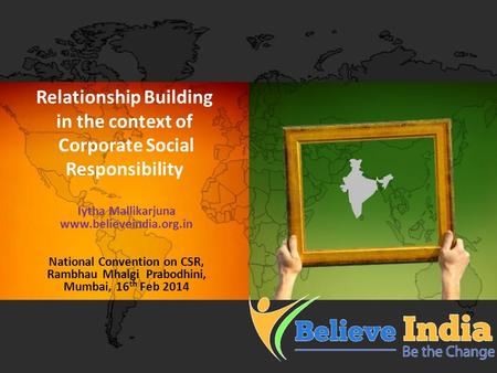 Relationship Building in the context of Corporate Social Responsibility Iytha Mallikarjuna www.believeindia.org.in National Convention on CSR, Rambhau.