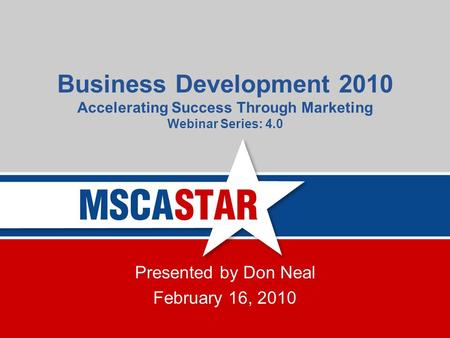 Business Development 2010 Accelerating Success Through Marketing Webinar Series: 4.0 Presented by Don Neal February 16, 2010.