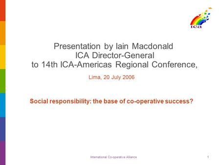 International Co-operative Alliance1 Presentation by Iain Macdonald ICA Director-General to 14th ICA-Americas Regional Conference, Lima, 20 July 2006 Social.