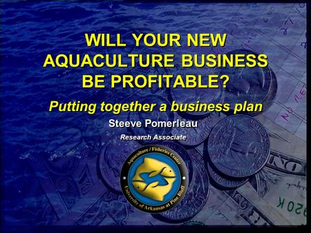 WILL YOUR NEW AQUACULTURE BUSINESS BE PROFITABLE? Putting together a business plan Steeve Pomerleau Research Associate Steeve Pomerleau Research Associate.
