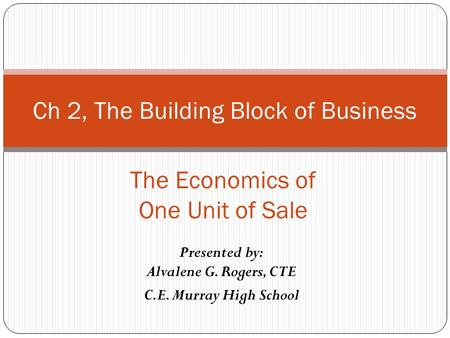 Presented by: Alvalene G. Rogers, CTE C.E. Murray High School Ch 2, The Building Block of Business The Economics of One Unit of Sale.