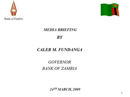 1 1 Bank of Zambia MEDIA BRIEFING BY CALEB M. FUNDANGA GOVERNOR BANK OF ZAMBIA 24 TH MARCH, 2009.