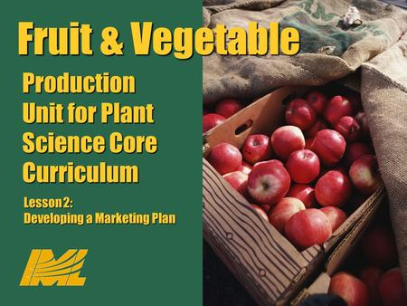 Fruit & Vegetable Production Unit for Plant Science Core Curriculum Lesson 2: Developing a Marketing Plan Fruit & Vegetable Production Unit for Plant Science.