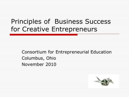Principles of Business Success for Creative Entrepreneurs Consortium for Entrepreneurial Education Columbus, Ohio November 2010.