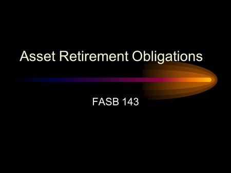 Asset Retirement Obligations FASB 143 FASB 143 Scope Applies to legal obligations associated with the retirement of a tangible long- lived asset resulting.