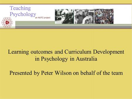 Learning outcomes and Curriculum Development in Psychology in Australia Presented by Peter Wilson on behalf of the team.