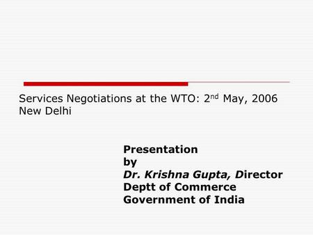 Services Negotiations at the WTO: 2 nd May, 2006 New Delhi Presentation by Dr. Krishna Gupta, Director Deptt of Commerce Government of <strong>India</strong>.