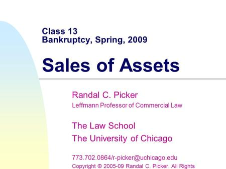 Class 13 Bankruptcy, Spring, 2009 Sales of Assets Randal C. Picker Leffmann Professor of Commercial Law The Law School The University of Chicago