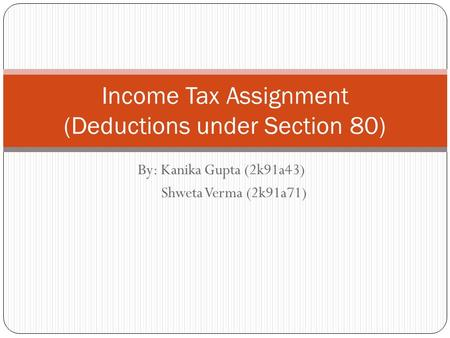 By: Kanika Gupta (2k91a43) Shweta Verma (2k91a71) Income Tax Assignment (Deductions under Section 80)