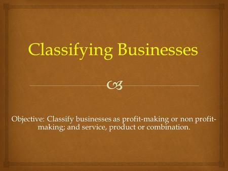 Objective: Classify businesses as profit-making or non profit- making; and service, product or combination. Classifying Businesses.