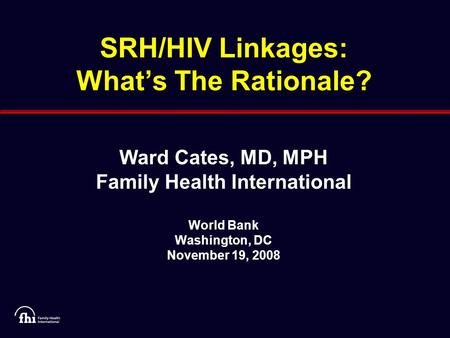 SRH/HIV Linkages: What's The Rationale? Ward Cates, MD, MPH Family Health International World Bank Washington, DC November 19, 2008.