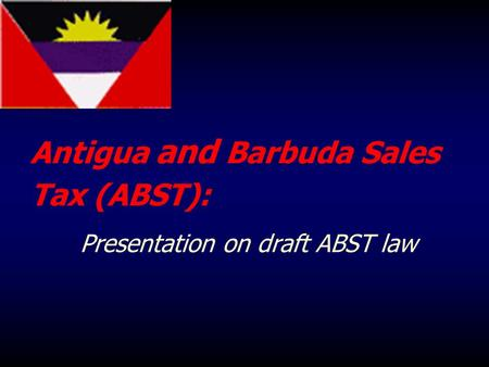 Antigua and Barbuda Sales Tax (ABST): Presentation on draft ABST law.