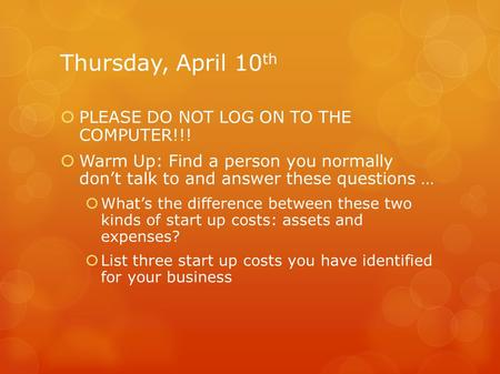 Thursday, April 10 th  PLEASE DO NOT LOG ON TO THE COMPUTER!!!  Warm Up: Find a person you normally don't talk to and answer these questions …  What's.