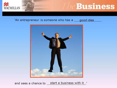 Good idea 'An entrepreneur is someone who has a _______________ and sees a chance to _____________________.' start a business with it.