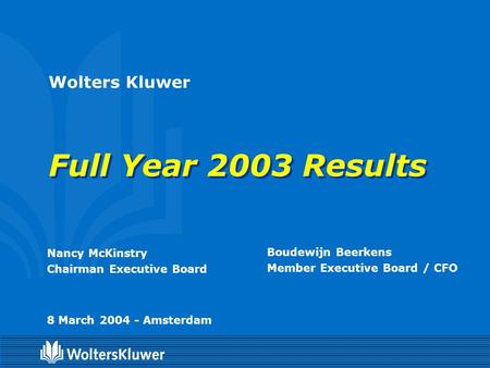 Wolters Kluwer Full Year 2003 Results Nancy McKinstry Chairman Executive Board Boudewijn Beerkens Member Executive Board / CFO 8 March 2004 - Amsterdam.