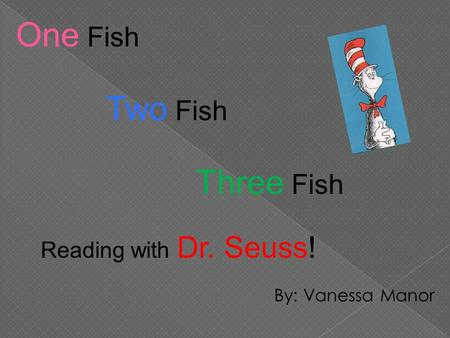 By: Vanessa Manor One Fish Two Fish Three Fish Reading with Dr. Seuss!