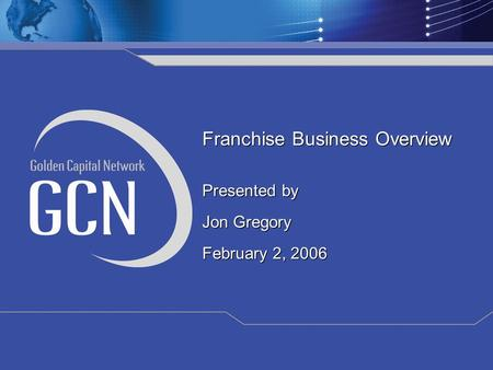 Franchise Business Overview Presented by Jon Gregory February 2, 2006 Franchise Business Overview Presented by Jon Gregory February 2, 2006.