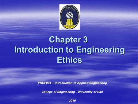 Chapter 3 Introduction to Engineering Ethics PREP004 – Introduction to Applied Engineering College of Engineering - University of Hail 2010.