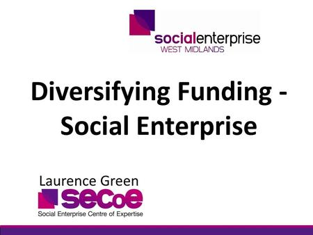 Diversifying Funding - Social Enterprise Laurence Green.
