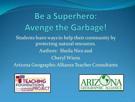 Students learn ways to help their community by protecting natural resources. Authors: Sheila Nice and Cheryl Wiens Arizona Geographic Alliance Teacher.