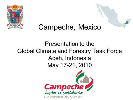 Campeche, Mexico Presentation to the Global Climate <strong>and</strong> Forestry Task Force Aceh, Indonesia May 17-21, 2010.