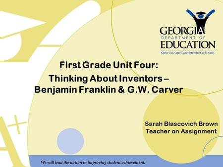First Grade Unit Four: Thinking About Inventors – Benjamin Franklin & G.W. Carver Sarah Blascovich Brown Teacher on Assignment.