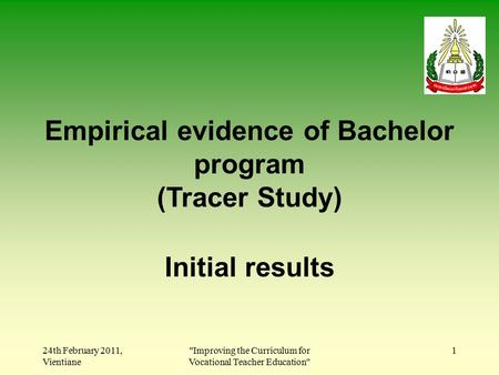 24th February 2011, Vientiane Improving the Curriculum for Vocational Teacher Education 1 Empirical evidence of Bachelor program (Tracer Study) Initial.