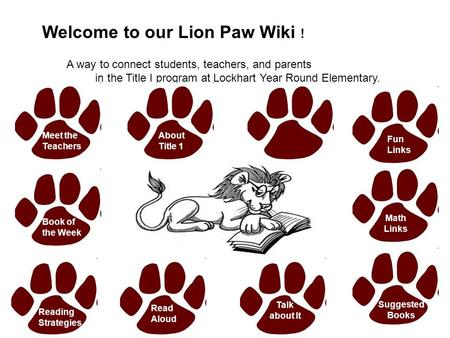 Welcome to our Lion Paw Wiki ! A way to connect students, teachers, and parents in the Title I program at Lockhart Year Round Elementary. Meet the Teachers.
