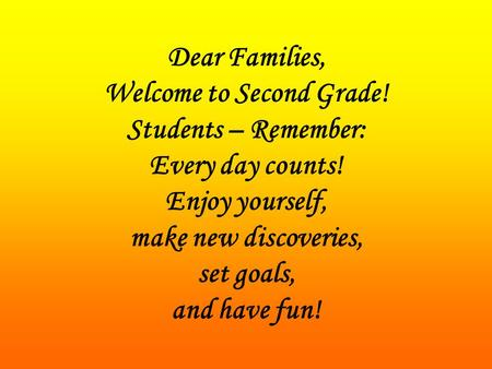 Dear Families, Welcome to Second Grade! Students – Remember: Every day counts! Enjoy yourself, make new discoveries, set goals, and have fun!