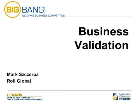 Business Validation Mark Szczerba Roll Global. Introduction Brief introduction Business Models & Definitions Capital Requirements & Reducing Risk Variety.