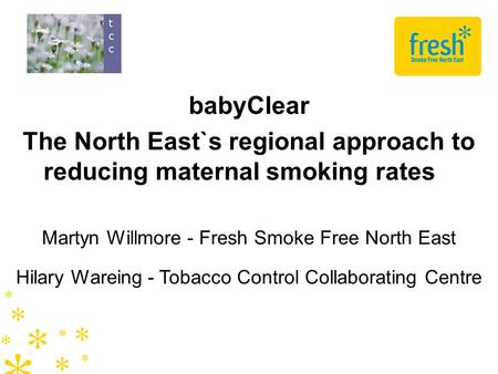 BabyClear The North East`s regional approach to reducing maternal smoking rates Martyn Willmore - Fresh Smoke Free North East Hilary Wareing - Tobacco.