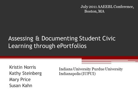 Assessing & Documenting Student Civic Learning through ePortfolios Kristin Norris Kathy Steinberg Mary Price Susan Kahn July 2011 AAEEBL Conference, Boston,