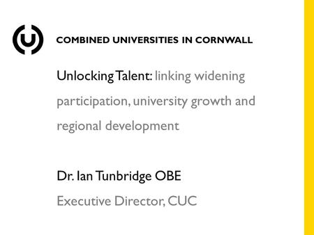 Unlocking Talent: linking widening participation, university growth and regional development Dr. Ian Tunbridge OBE Executive Director, CUC.