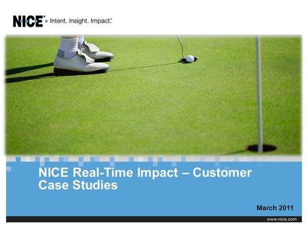 NICE Real-Time Impact – Customer Case Studies March 2011.