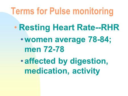 Terms for Pulse monitoring Resting Heart Rate--RHR women average 78-84; men 72-78 affected by digestion, medication, activity.