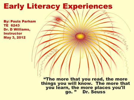 "Early Literacy Experiences By: Paula Parham TE 6243 Dr. D Williams, Instructor May 3, 2012 ""The more that you read, the more things you will know. The."
