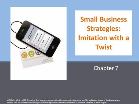 Small Business Strategies: Imitation with a Twist Chapter 7 © 2014 by McGraw-Hill Education. This is proprietary material solely for authorized instructor.