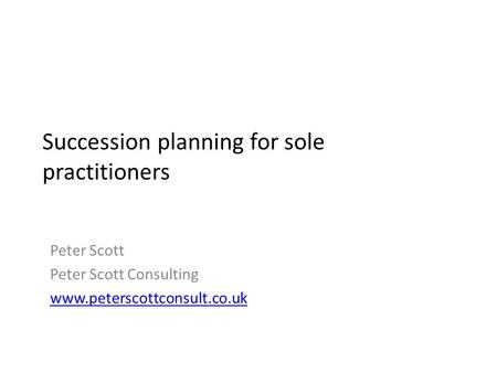 Succession planning for sole practitioners Peter Scott Peter Scott Consulting www.peterscottconsult.co.uk.