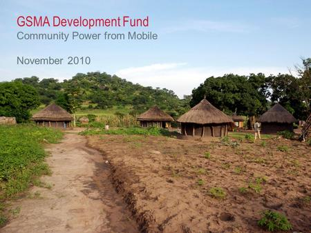 © GSM Association 2010 GSMA Development Fund Community Power from Mobile November 2010.