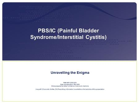PBS/IC (Painful Bladder Syndrome/Interstitial Cystitis) Unravelling the Enigma PMR-MAY-2009-0239 Date of preparation: May 2009 Slides prepared by Galen.