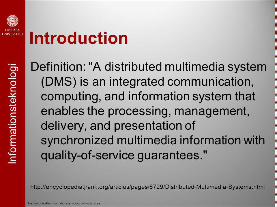 Informationsteknologi Institutionen för informationsteknologi | www.it.uu.se Characteristics  Delivering the streams of multimedia data  Audio samples, Video frames  To meet the timing requirements  QoS (Quality of Service)  Flexibility (adapting to user needs)  Availability  Scalability