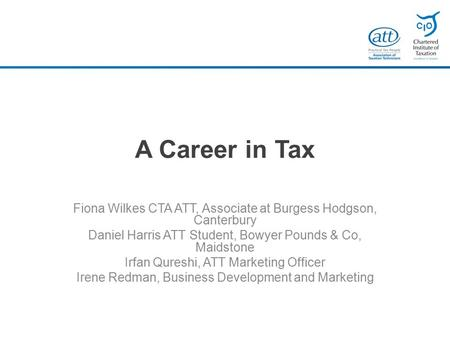 A Career in Tax Fiona Wilkes CTA ATT, Associate at Burgess Hodgson, Canterbury Daniel Harris ATT Student, Bowyer Pounds & Co, Maidstone Irfan Qureshi,