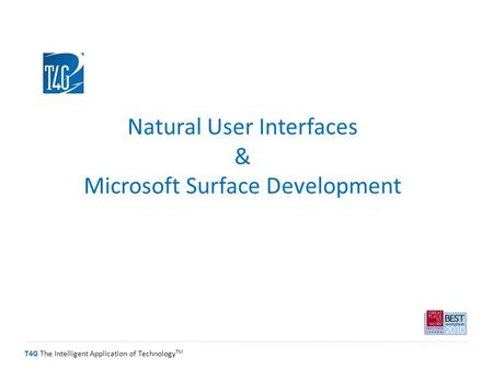 T4G The Intelligent Application of Technology TM Natural User Interfaces & Microsoft Surface Development.