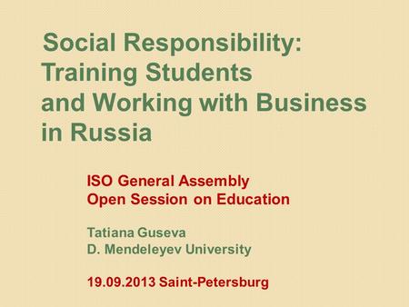 Social Responsibility: Training Students and Working with Business in Russia ISO General Assembly Open Session on Education Tatiana Guseva D. Mendeleyev.
