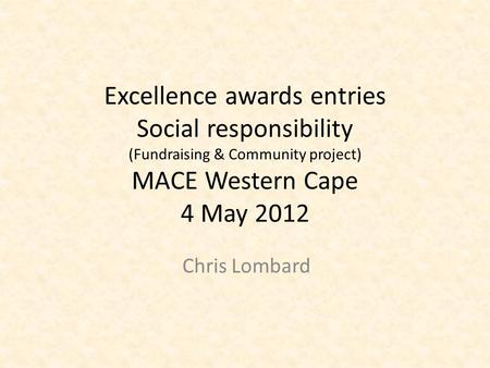 Excellence awards entries Social responsibility (Fundraising & Community project) MACE Western Cape 4 May 2012 Chris Lombard.
